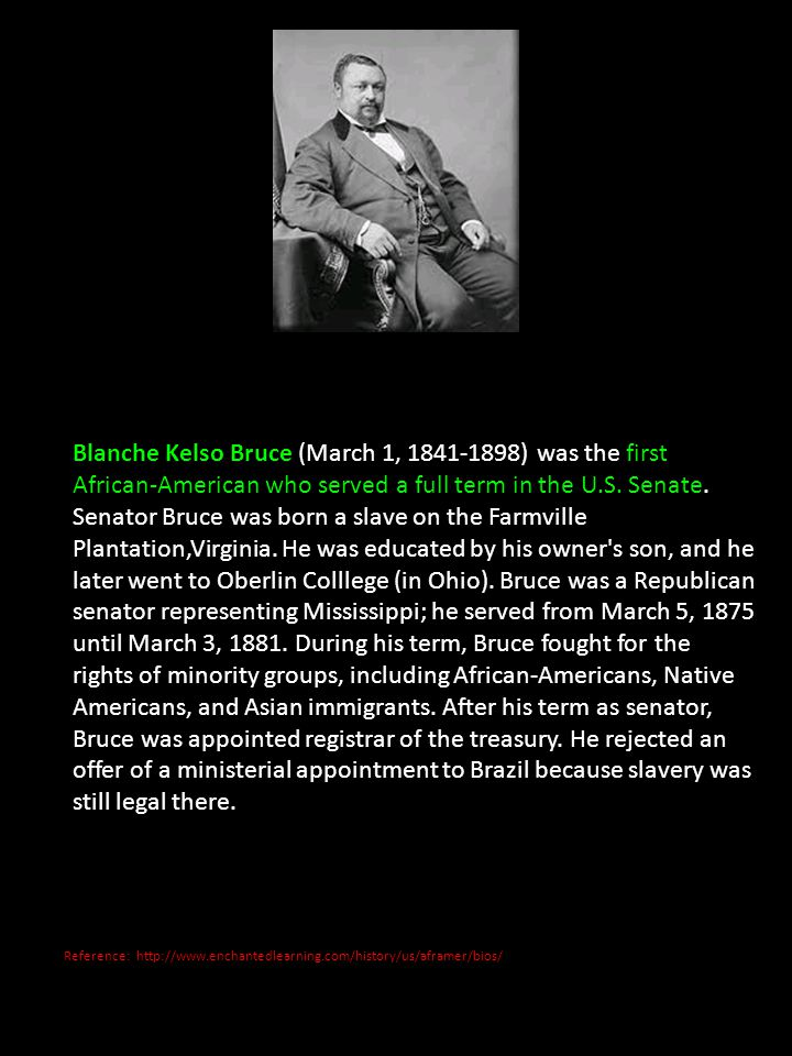 Blanche Kelso Bruce (March 1, ) was the first African-American who served a full term in the U.S. Senate. Senator Bruce was born a slave on the Farmville Plantation,Virginia. He was educated by his owner s son, and he later went to Oberlin Colllege (in Ohio). Bruce was a Republican senator representing Mississippi; he served from March 5, 1875 until March 3, During his term, Bruce fought for the rights of minority groups, including African-Americans, Native Americans, and Asian immigrants. After his term as senator, Bruce was appointed registrar of the treasury. He rejected an offer of a ministerial appointment to Brazil because slavery was still legal there.