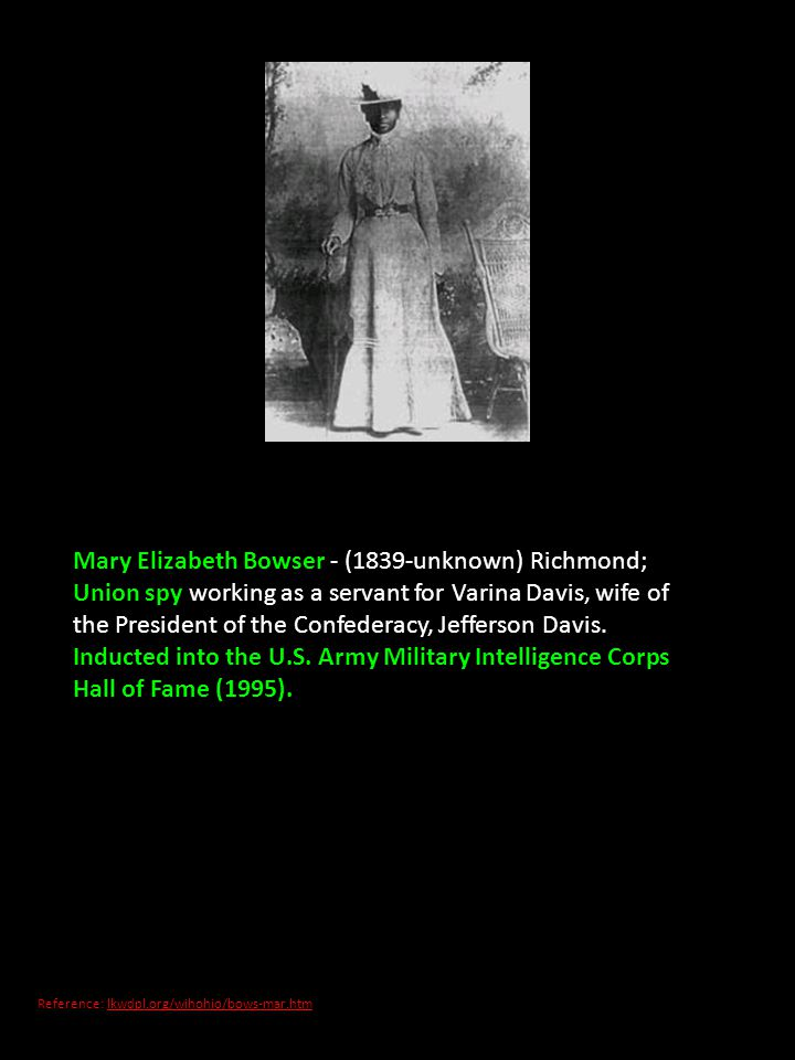 Mary Elizabeth Bowser - (1839-unknown) Richmond; Union spy working as a servant for Varina Davis, wife of the President of the Confederacy, Jefferson Davis. Inducted into the U.S. Army Military Intelligence Corps Hall of Fame (1995).