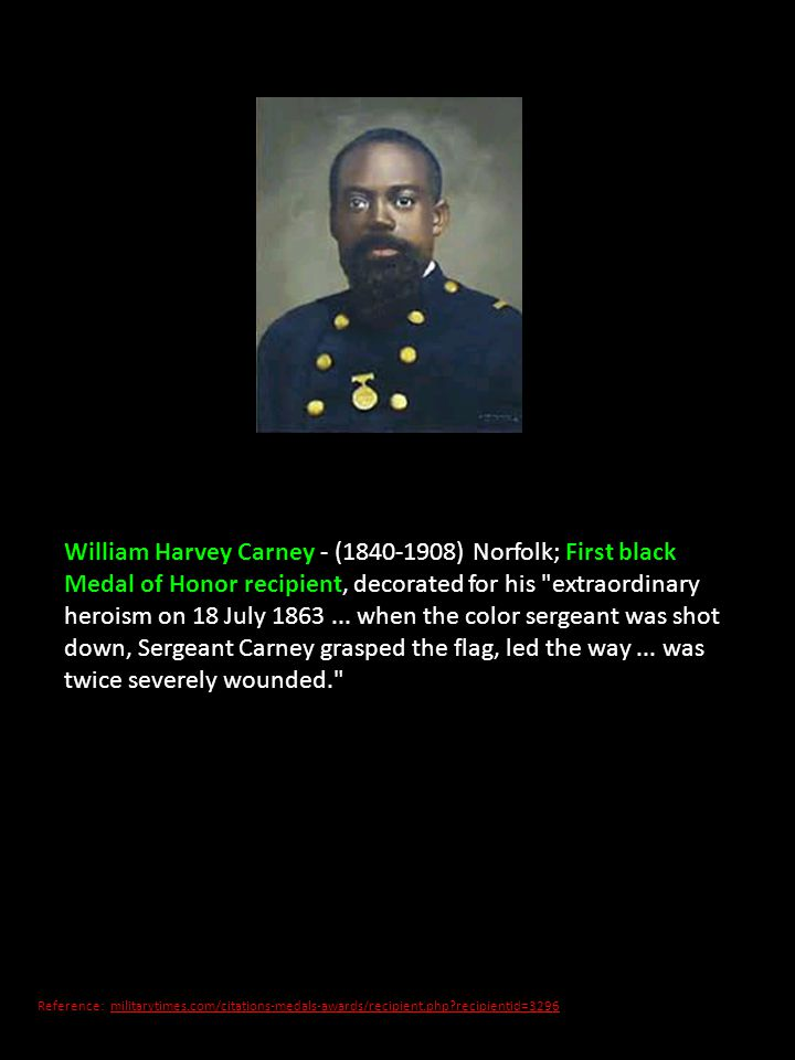 William Harvey Carney - (1840-1908) Norfolk; First black Medal of Honor recipient, decorated for his extraordinary heroism on 18 July 1863 ... when the color sergeant was shot down, Sergeant Carney grasped the flag, led the way ... was twice severely wounded.