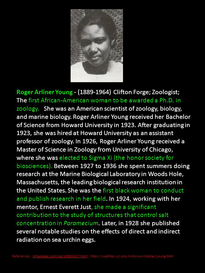 Roger Arliner Young - ( ) Clifton Forge; Zoologist; The first African-American woman to be awarded a Ph.D. in zoology. She was an American scientist of zoology, biology, and marine biology. Roger Arliner Young received her Bachelor of Science from Howard University in After graduating in 1923, she was hired at Howard University as an assistant professor of zoology. In 1926, Roger Arliner Young received a Master of Science in Zoology from University of Chicago, where she was elected to Sigma Xi (the honor society for biosciences). Between 1927 to 1936 she spent summers doing research at the Marine Biological Laboratory in Woods Hole, Massachusetts, the leading biological research institution in the United States. She was the first black woman to conduct and publish research in her field. In 1924, working with her mentor, Ernest Everett Just, she made a significant contribution to the study of structures that control salt concentration in Paramecium. Later, in 1928 she published several notable studies on the effects of direct and indirect radiation on sea urchin eggs.