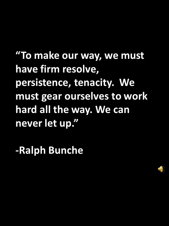 To make our way, we must have firm resolve, persistence, tenacity