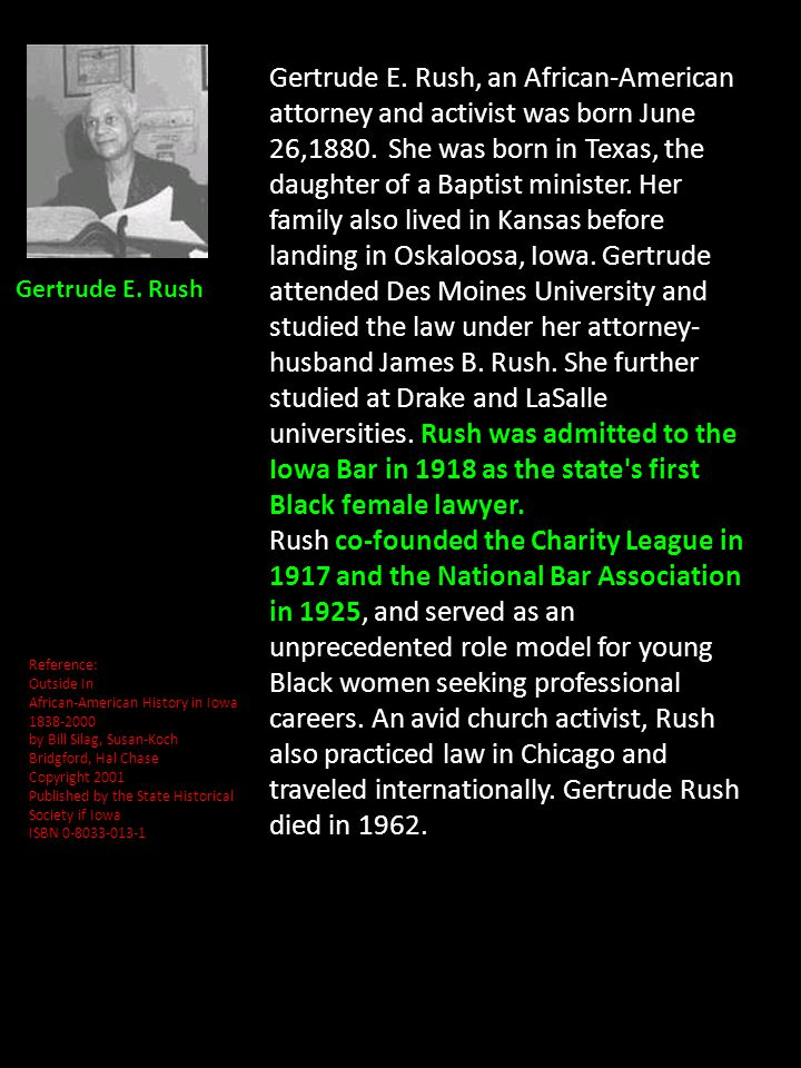 Gertrude E. Rush, an African-American attorney and activist was born June 26,1880. She was born in Texas, the daughter of a Baptist minister. Her family also lived in Kansas before landing in Oskaloosa, Iowa. Gertrude attended Des Moines University and studied the law under her attorney-husband James B. Rush. She further studied at Drake and LaSalle universities. Rush was admitted to the Iowa Bar in 1918 as the state s first Black female lawyer.