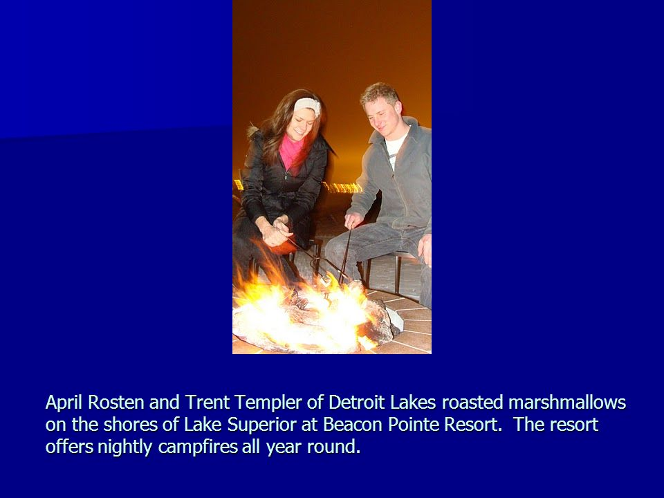 April Rosten and Trent Templer of Detroit Lakes roasted marshmallows on the shores of Lake Superior at Beacon Pointe Resort. The resort offers nightly campfires all year round.