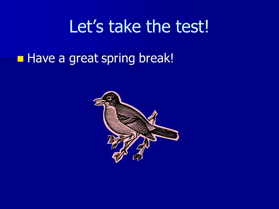 Let's take the test! Have a great spring break!