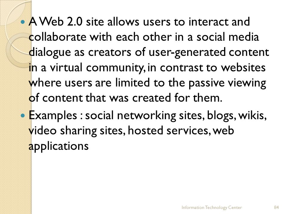 A Web 2.0 site allows users to interact and collaborate with each other in a social media dialogue as creators of user-generated content in a virtual community, in contrast to websites where users are limited to the passive viewing of content that was created for them.