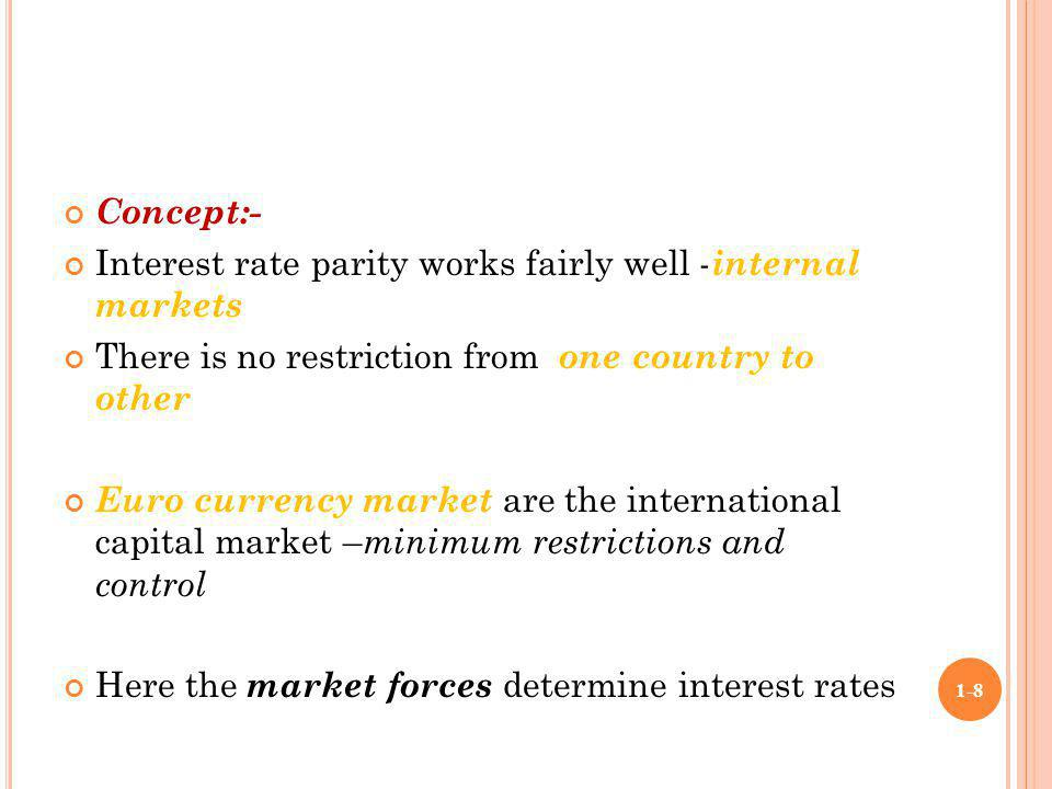 Concept:- Interest rate parity works fairly well -internal markets. There is no restriction from one country to other.