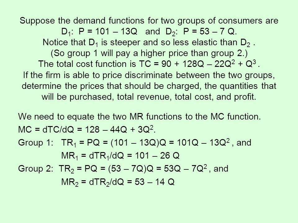 Suppose the demand functions for two groups of consumers are D1: P = 101 – 13Q and D2: P = 53 – 7 Q. Notice that D1 is steeper and so less elastic than D2 . (So group 1 will pay a higher price than group 2.) The total cost function is TC = 90 + 128Q – 22Q2 + Q3 . If the firm is able to price discriminate between the two groups, determine the prices that should be charged, the quantities that will be purchased, total revenue, total cost, and profit.