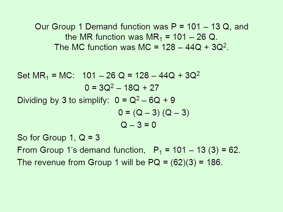 Our Group 1 Demand function was P = 101 – 13 Q, and the MR function was MR1 = 101 – 26 Q. The MC function was MC = 128 – 44Q + 3Q2.