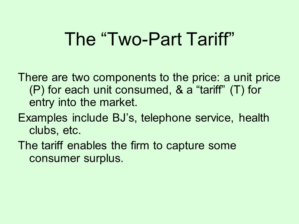 The Two-Part Tariff There are two components to the price: a unit price (P) for each unit consumed, & a tariff (T) for entry into the market.