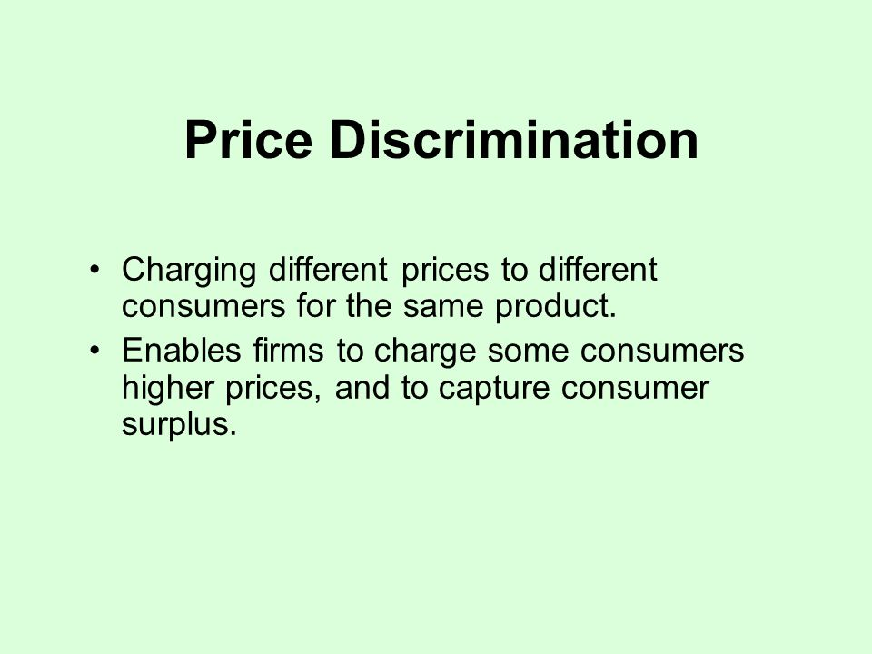 Price Discrimination Charging different prices to different consumers for the same product.