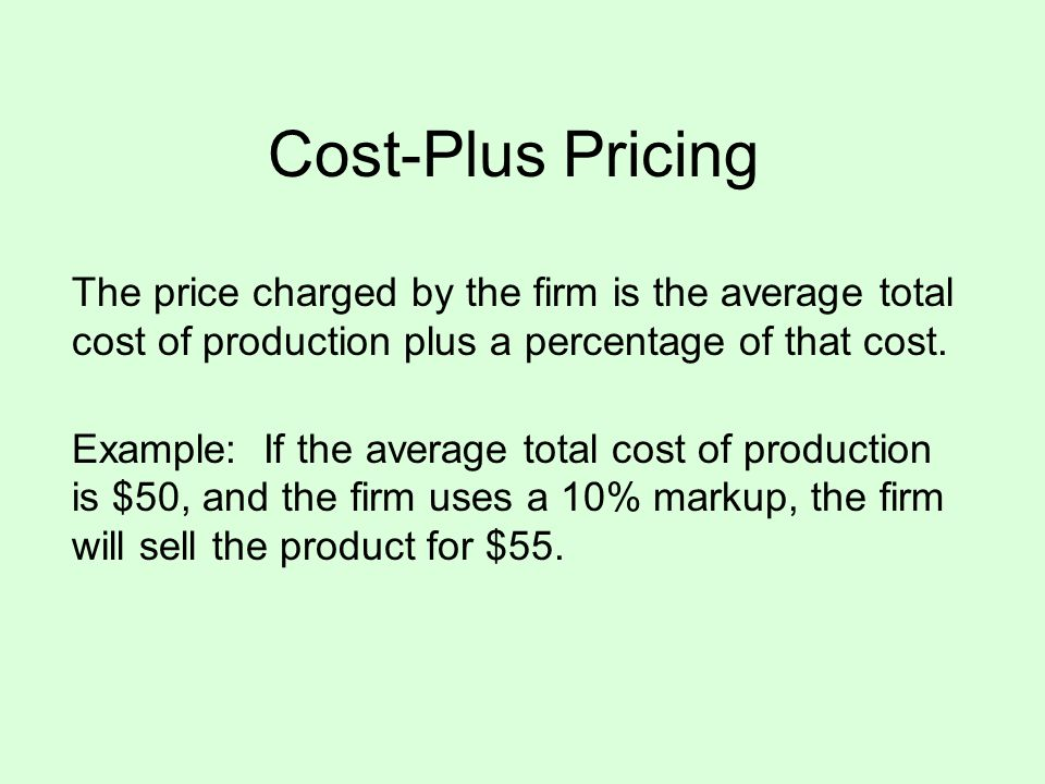 Cost-Plus Pricing The price charged by the firm is the average total cost of production plus a percentage of that cost.