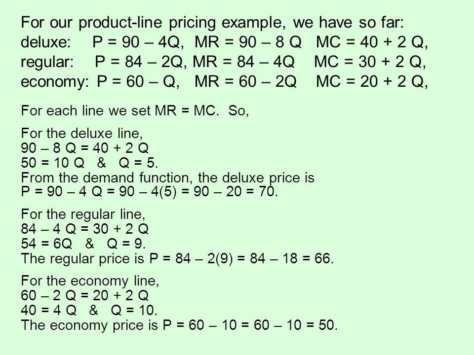 For our product-line pricing example, we have so far: deluxe: P = 90 – 4Q, MR = 90 – 8 Q MC = 40 + 2 Q, regular: P = 84 – 2Q, MR = 84 – 4Q MC = 30 + 2 Q, economy: P = 60 – Q, MR = 60 – 2Q MC = 20 + 2 Q,