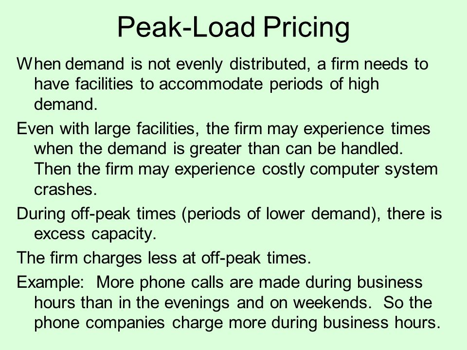 Peak-Load Pricing When demand is not evenly distributed, a firm needs to have facilities to accommodate periods of high demand.