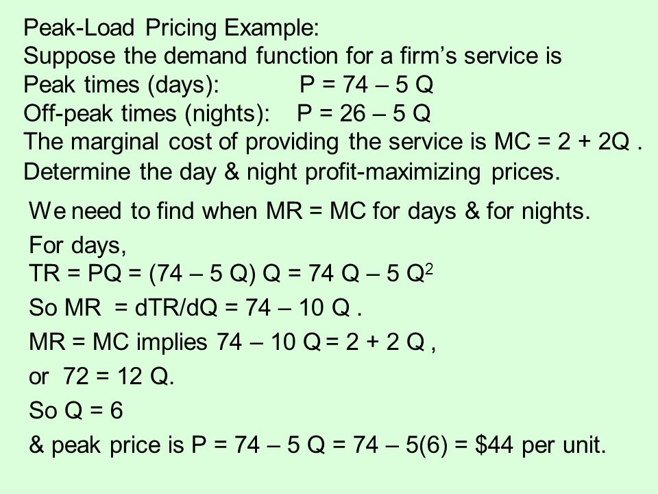 Peak-Load Pricing Example: Suppose the demand function for a firm's service is Peak times (days): P = 74 – 5 Q Off-peak times (nights): P = 26 – 5 Q The marginal cost of providing the service is MC = 2 + 2Q . Determine the day & night profit-maximizing prices.