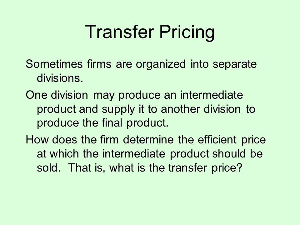 Transfer Pricing Sometimes firms are organized into separate divisions.