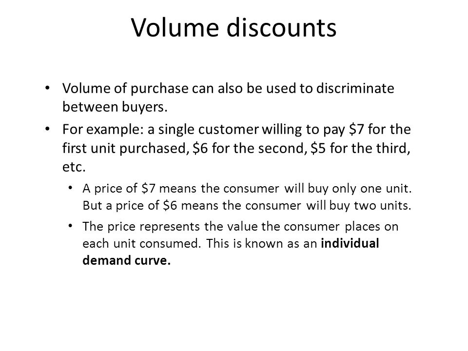 Volume discounts Volume of purchase can also be used to discriminate between buyers.