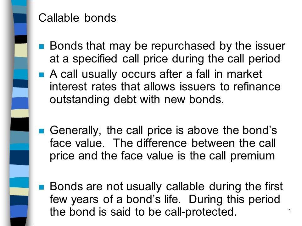 Callable bonds Bonds that may be repurchased by the issuer at a specified call price during the call period.