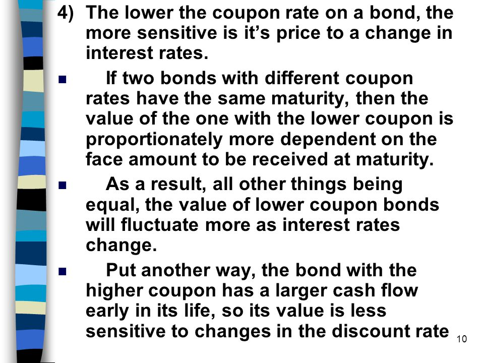 4) The lower the coupon rate on a bond, the more sensitive is it's price to a change in interest rates.