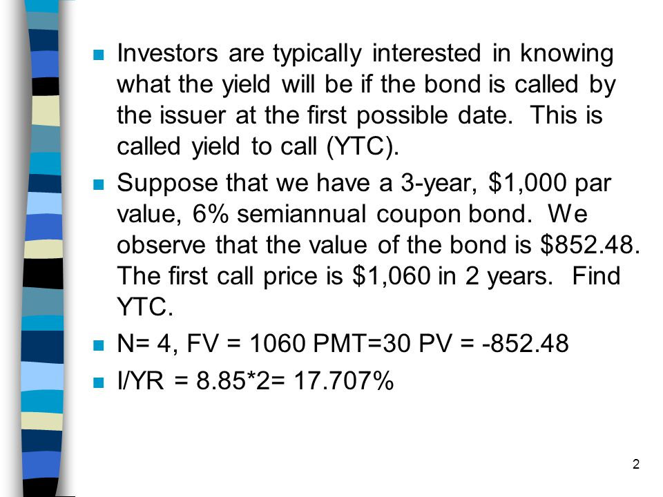 Investors are typically interested in knowing what the yield will be if the bond is called by the issuer at the first possible date. This is called yield to call (YTC).
