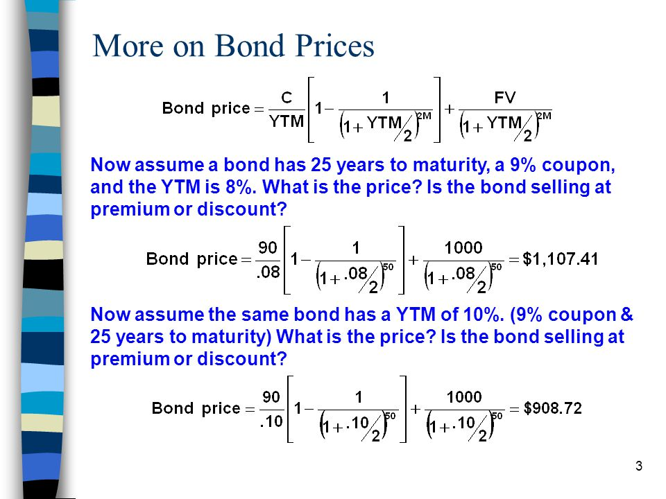 More on Bond Prices Now assume a bond has 25 years to maturity, a 9% coupon, and the YTM is 8%. What is the price Is the bond selling at.