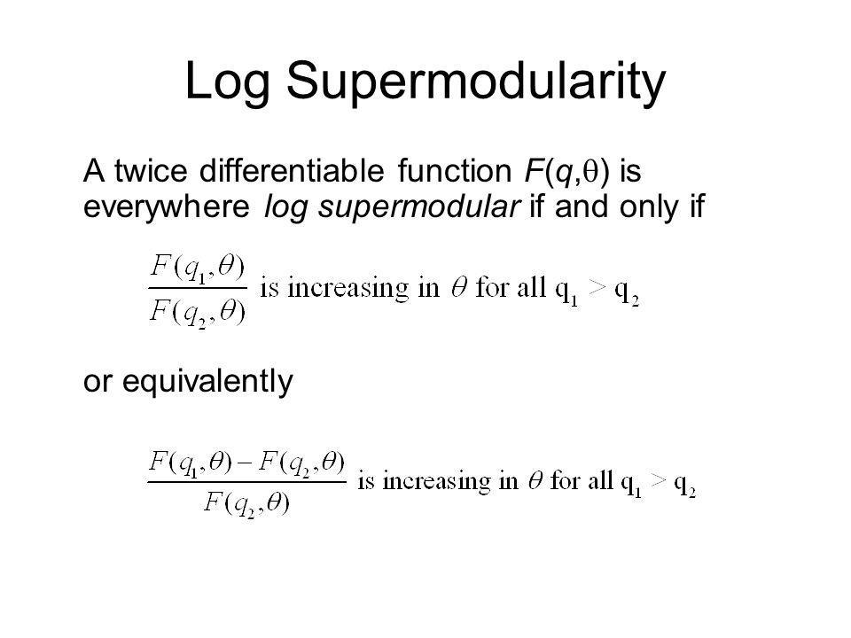 Log Supermodularity A twice differentiable function F(q,q) is everywhere log supermodular if and only if.