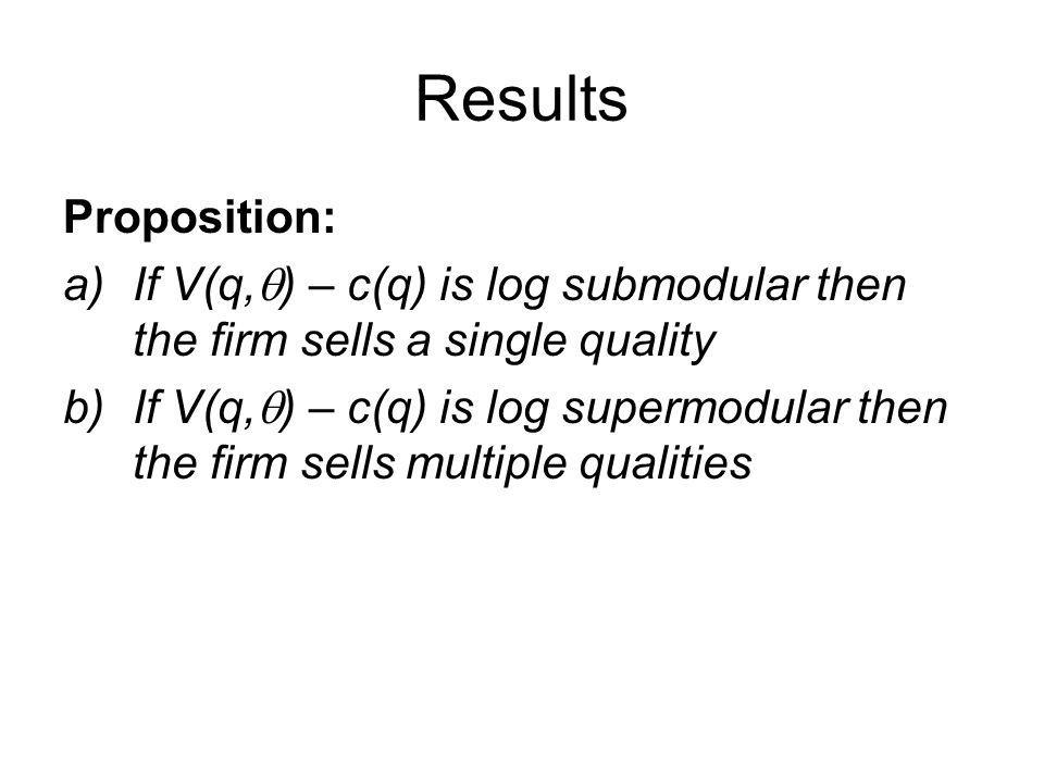 Results Proposition: If V(q,q) – c(q) is log submodular then the firm sells a single quality.