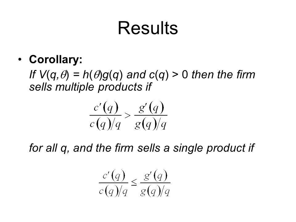 Results Corollary: If V(q,q) = h(q)g(q) and c(q) > 0 then the firm sells multiple products if.
