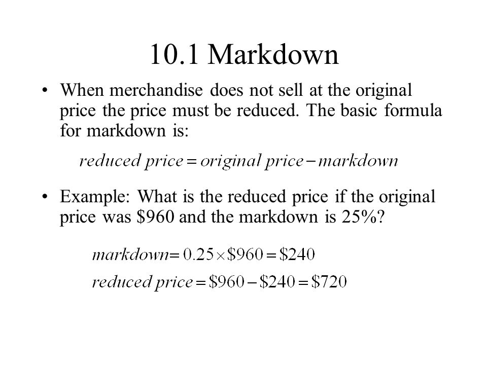 10.1 Markdown When merchandise does not sell at the original price the price must be reduced. The basic formula for markdown is: