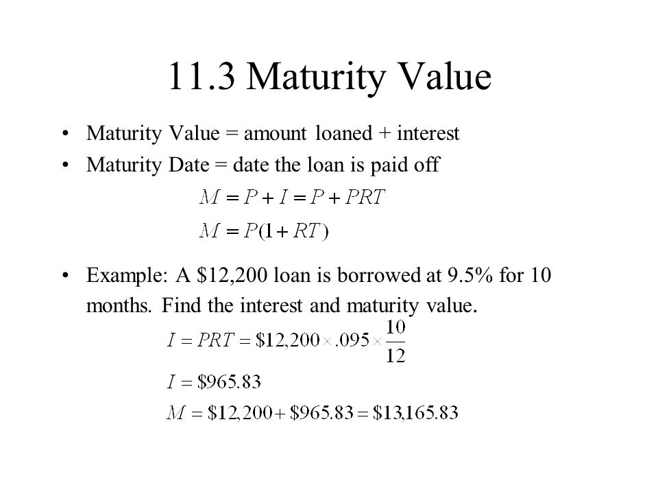 11.3 Maturity Value Maturity Value = amount loaned + interest