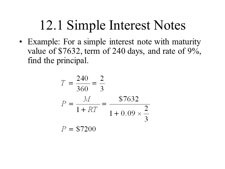 12.1 Simple Interest Notes Example: For a simple interest note with maturity value of $7632, term of 240 days, and rate of 9%, find the principal.