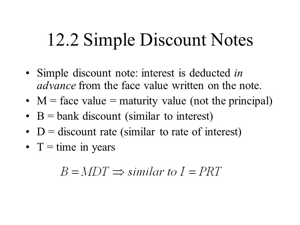 12.2 Simple Discount Notes Simple discount note: interest is deducted in advance from the face value written on the note.