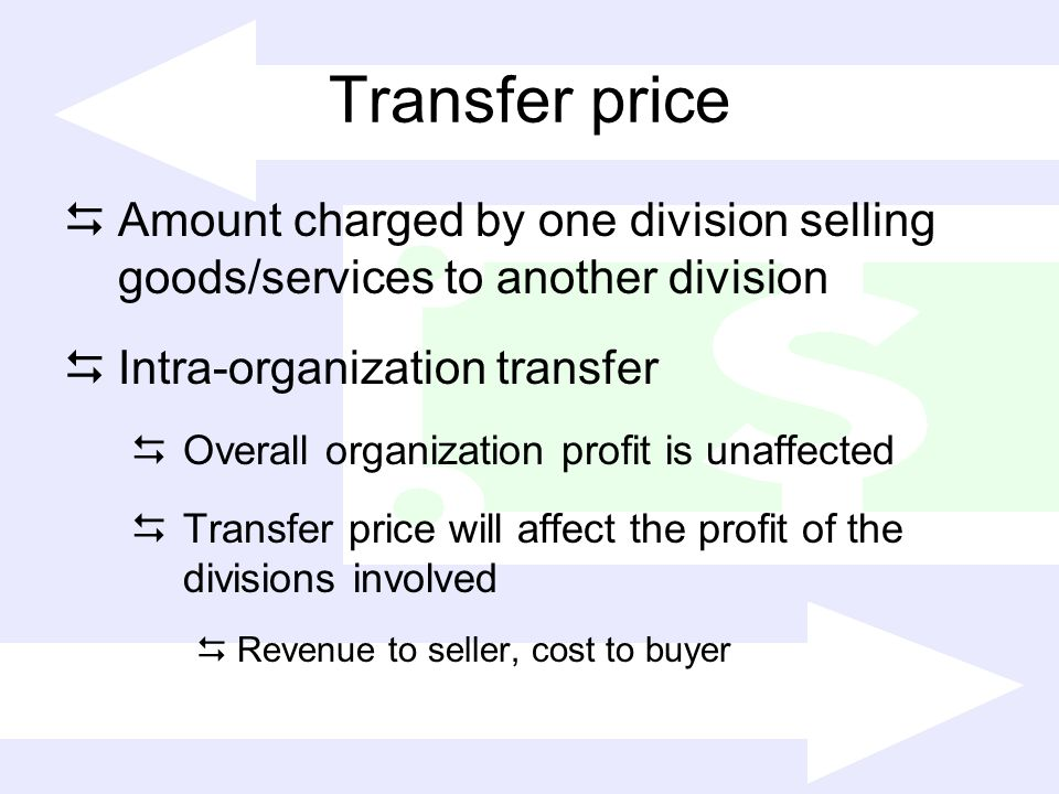 Transfer price Amount charged by one division selling goods/services to another division. Intra-organization transfer.