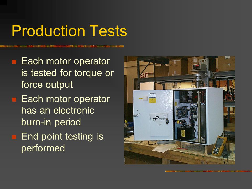 Production Tests Each motor operator is tested for torque or force output. Each motor operator has an electronic burn-in period.