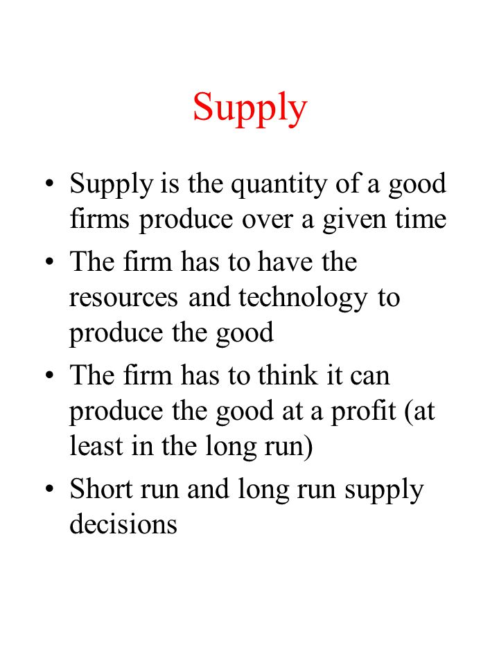 Supply Supply is the quantity of a good firms produce over a given time. The firm has to have the resources and technology to produce the good.