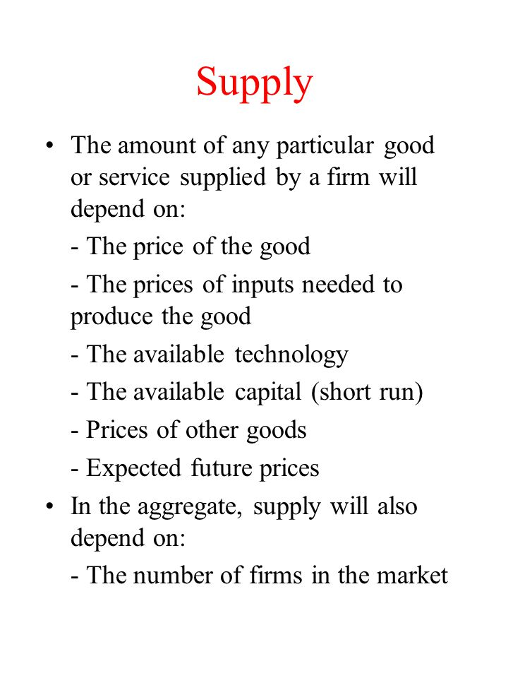 Supply The amount of any particular good or service supplied by a firm will depend on: - The price of the good.