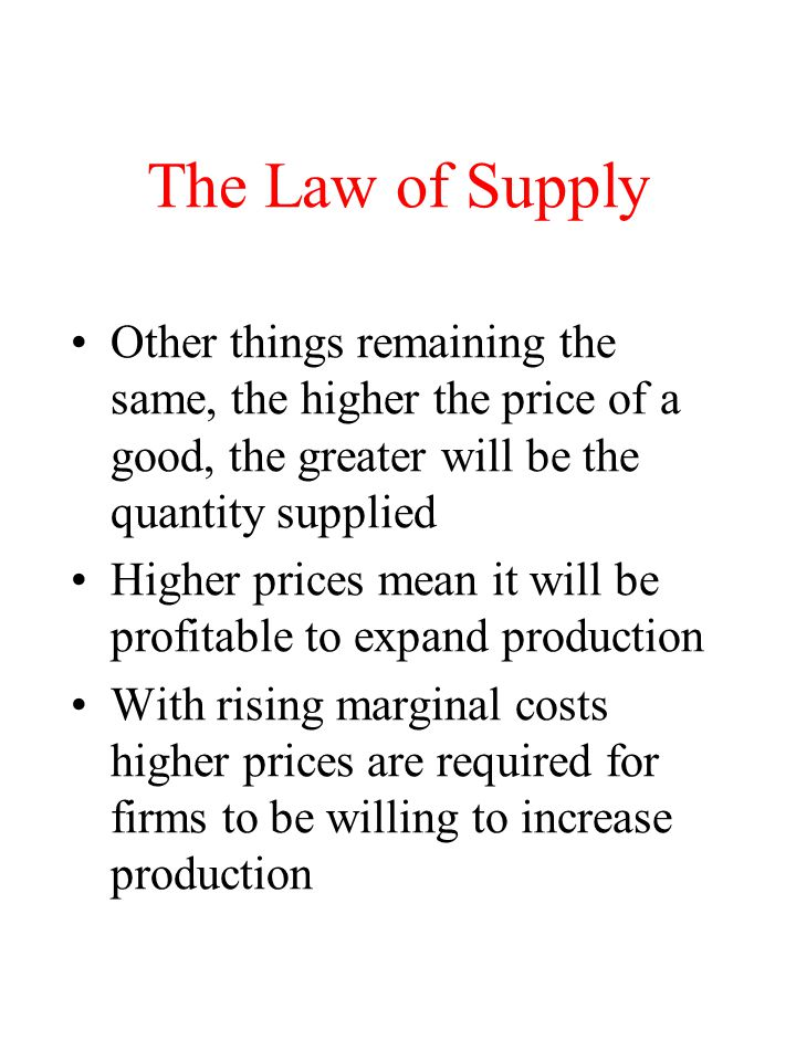 The Law of Supply Other things remaining the same, the higher the price of a good, the greater will be the quantity supplied.