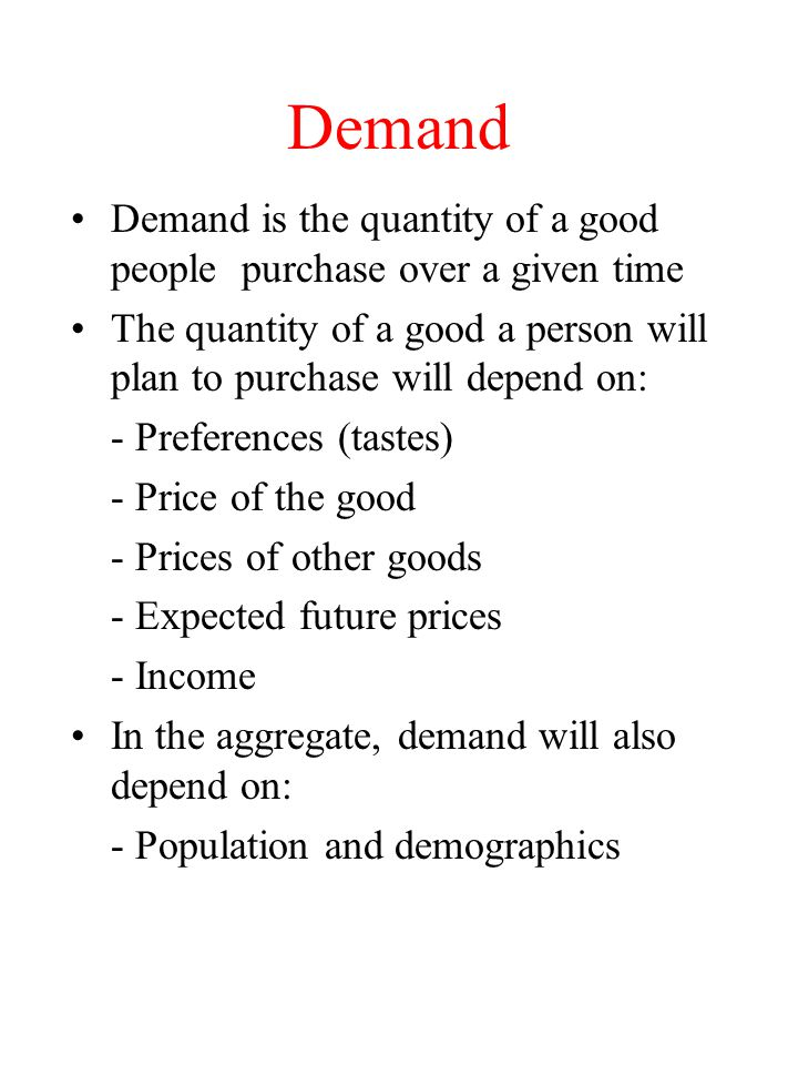 Demand Demand is the quantity of a good people purchase over a given time. The quantity of a good a person will plan to purchase will depend on: