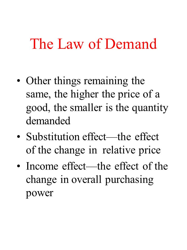 The Law of Demand Other things remaining the same, the higher the price of a good, the smaller is the quantity demanded.