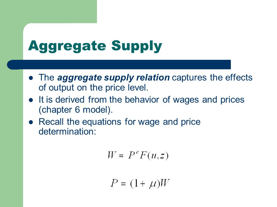 Aggregate Supply The aggregate supply relation captures the effects of output on the price level.