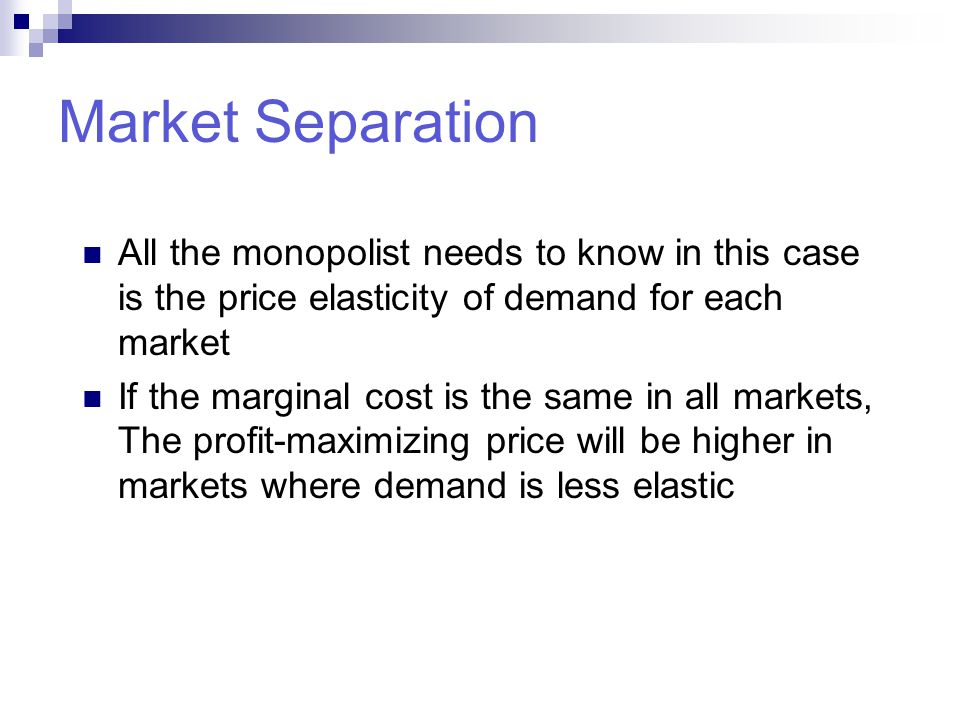 Market Separation All the monopolist needs to know in this case is the price elasticity of demand for each market.