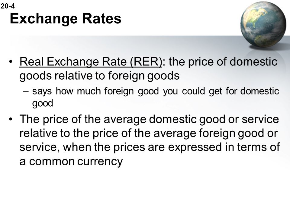 Exchange Rates Real Exchange Rate (RER): the price of domestic goods relative to foreign goods.
