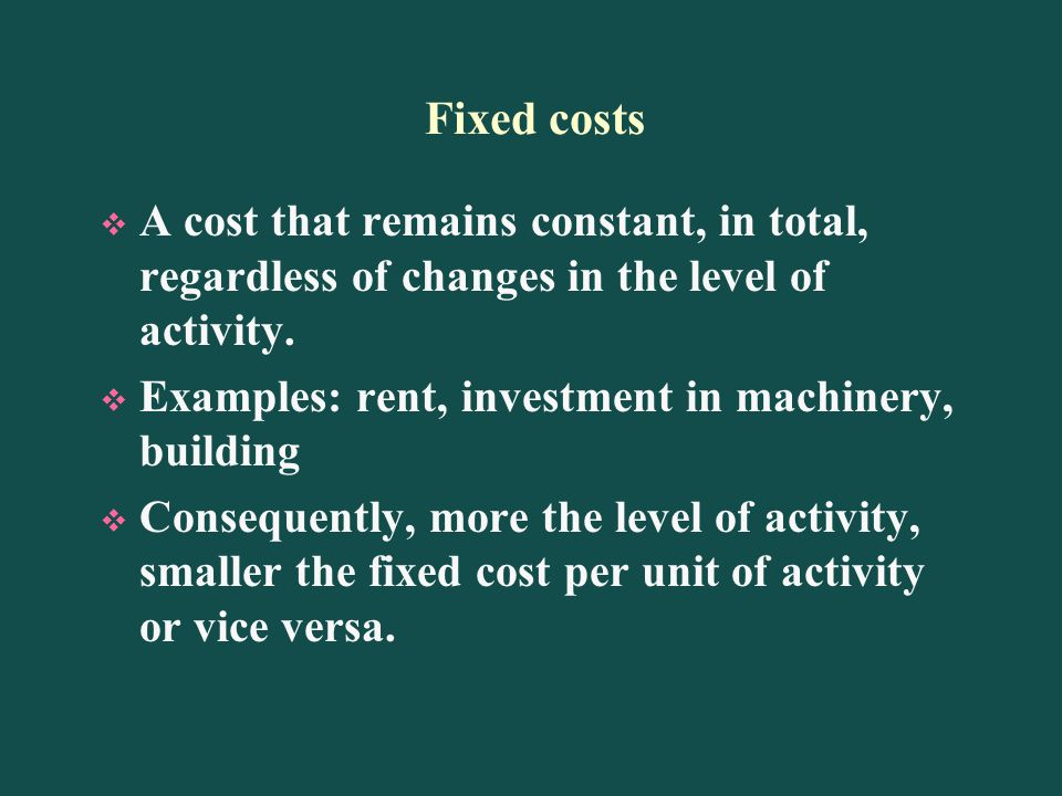 Fixed costs A cost that remains constant, in total, regardless of changes in the level of activity.