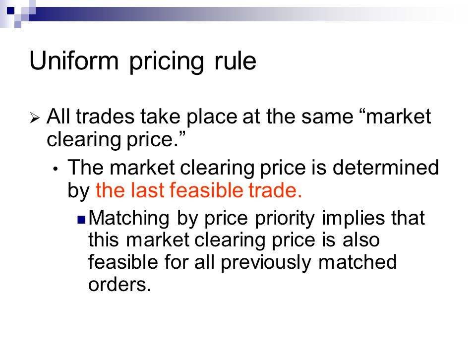 Uniform pricing rule All trades take place at the same market clearing price. The market clearing price is determined by the last feasible trade.
