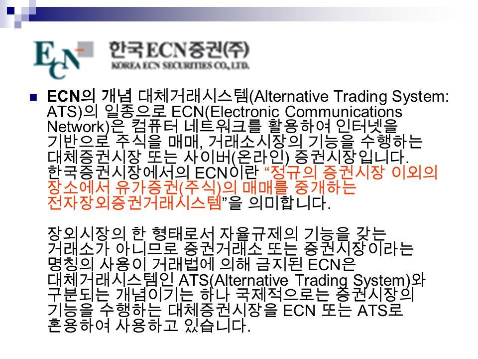 ECN의 개념 대체거래시스템(Alternative Trading System: ATS)의 일종으로 ECN(Electronic Communications Network)은 컴퓨터 네트워크를 활용하여 인터넷을 기반으로 주식을 매매, 거래소시장의 기능을 수행하는 대체증권시장 또는 사이버(온라인) 증권시장입니다.