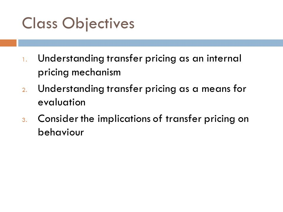 Class Objectives Understanding transfer pricing as an internal pricing mechanism. Understanding transfer pricing as a means for evaluation.