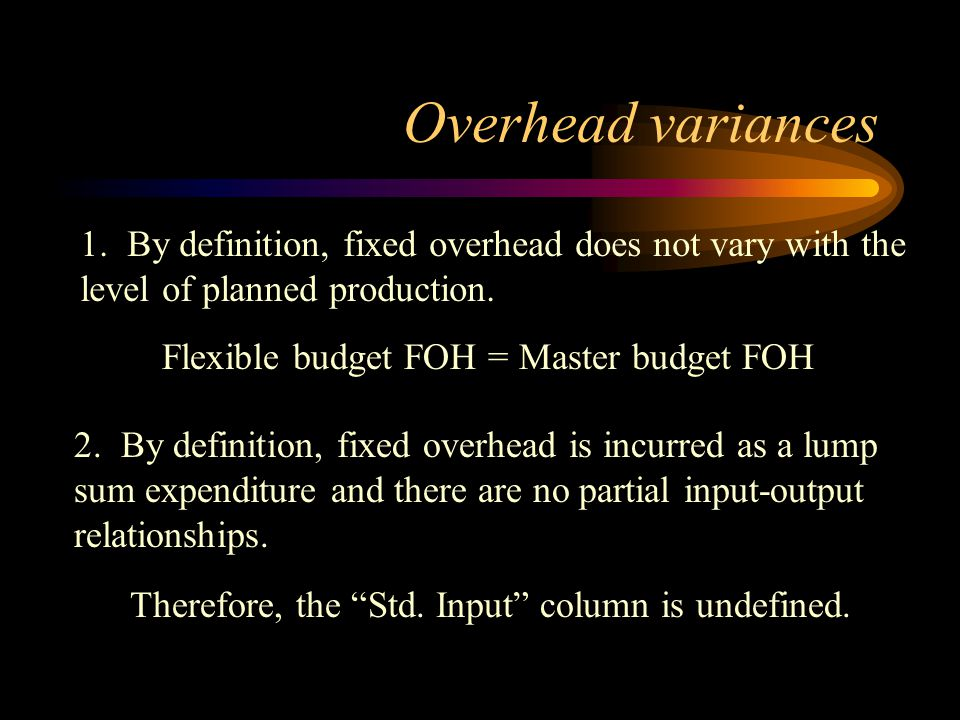 Overhead variances 1. By definition, fixed overhead does not vary with the level of planned production.