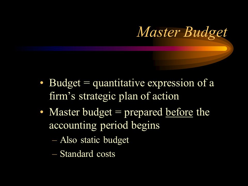 Master Budget Budget = quantitative expression of a firm's strategic plan of action. Master budget = prepared before the accounting period begins.