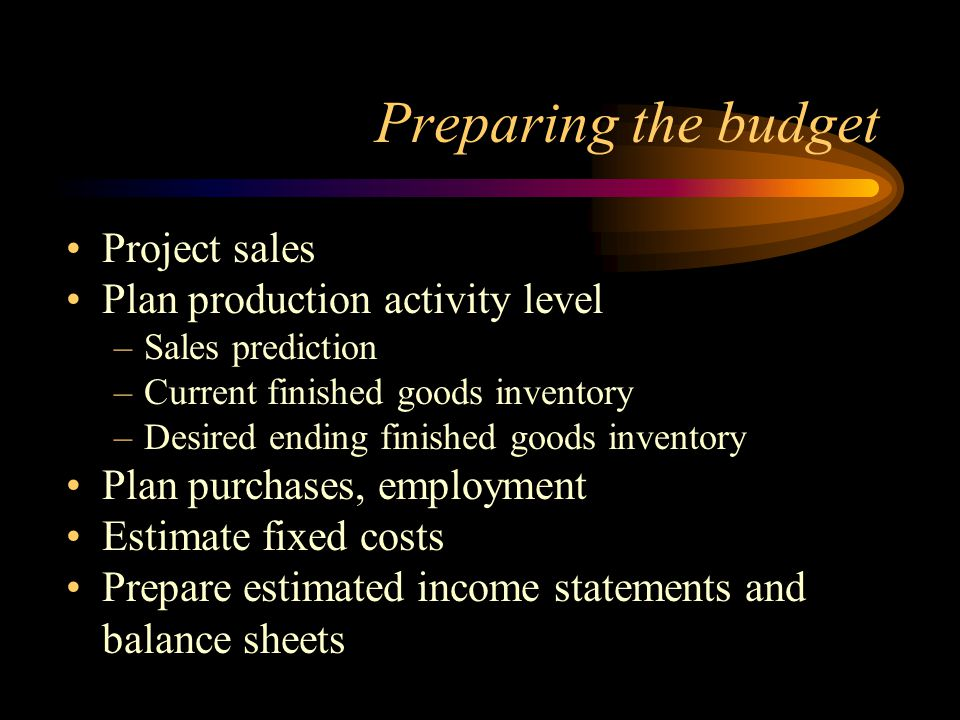 Preparing the budget Project sales Plan production activity level