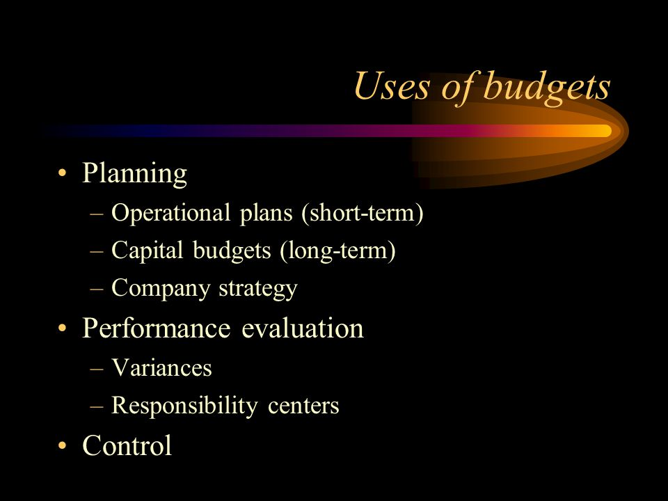 Uses of budgets Planning Performance evaluation Control
