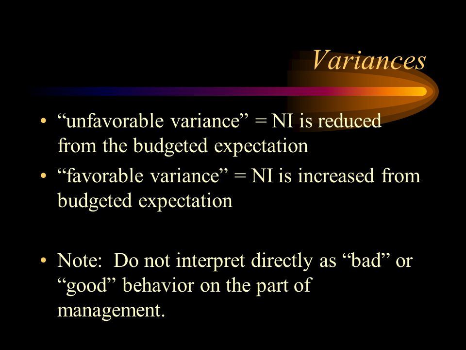 Variances unfavorable variance = NI is reduced from the budgeted expectation. favorable variance = NI is increased from budgeted expectation.